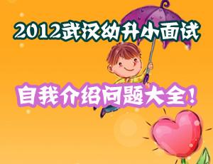 2012武汉幼升小:面试自我介绍问题大全!