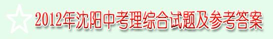2012年沈阳中考理综合试题及参考答案