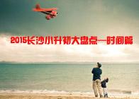 2015长沙小升初大盘点——时间篇