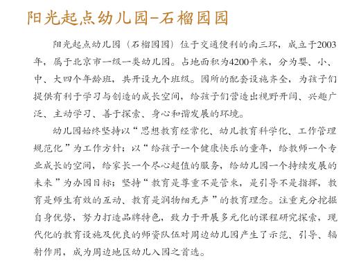 """阳光起点幼儿园创建于2003年3月,目前在北京丰台区、朝阳区、通州区拥有四所连锁园。   幼儿园自创办以来,始终秉承先进的教育思想与办园理念;坚持集团化的教育研究与组织管理;打造专业化的学前教育团队;开发富于个性的课程教学体系,创造优质齐备的环境资源。   我们以""""遵循幼儿身心发展规律,坚持科学保教方法,保障幼儿快乐健康成长""""为教育原则;以""""给孩子一个健康快乐的童年,给教师一个专业成长的空间,给家长一个尽心超值的服务,给幼儿园一个持续发展的未来""""为办园目"""